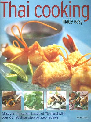 Thai Cooking Made Easy: Discover the Exotic Tastes of Thailand with Over 60 Fabulous Step-By-Step Recipes