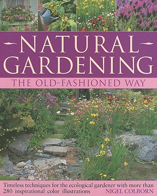 Natural Gardening: The Old-Fashioned Way: Timeless Techniques for the Ecological Gardener